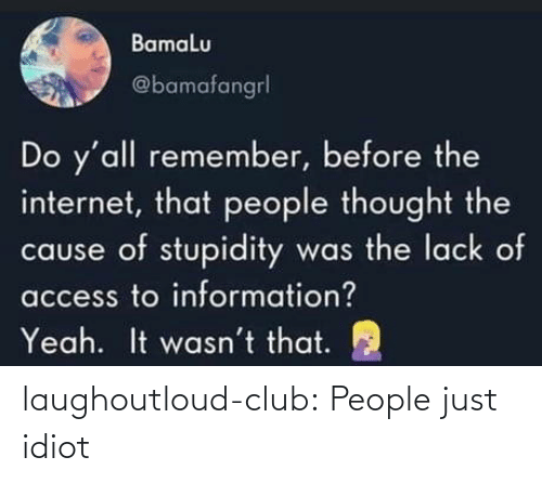 lack: Bamalu  @bamafangrl  Do y'all remember, before the  internet, that people thought the  cause of stupidity was the lack of  access to information?  It wasn't that.  Yeah. laughoutloud-club:  People just idiot