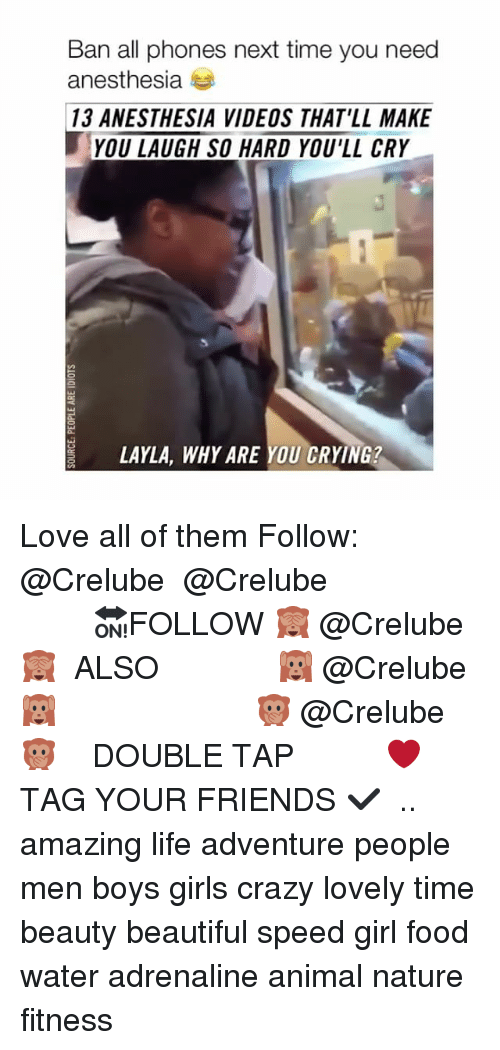 Beautiful, Crazy, and Crying: Ban all phones next time you need  anesthesia  13 ANESTHESIA VIDEOS THAT'LL MAKE  YOU LAUGH SO HARD YOU'LL CRY  LAYLA, WHY ARE YOU CRYING? Love all of them Follow: @Crelube ⠀⠀⠀⠀ ⠀@Crelube ⠀⠀⠀⠀ ⠀⠀ ⠀⠀⠀⠀⠀ ⠀⠀🔛FOLLOW 🙈 @Crelube 🙈 ⠀⠀⠀⠀ ⠀⠀⠀⠀⠀⠀ALSO ⠀ 🙉 @Crelube 🙉 ⠀ ⠀⠀ ⠀ ⠀ ⠀ ⠀ ⠀ ⠀⠀⠀⠀⠀ 🙊 @Crelube🙊 ⠀⠀⠀⠀ ⠀ ⠀⠀⠀⠀ DOUBLE TAP ❤️ TAG YOUR FRIENDS ✔️ ⠀⠀⠀⠀ .. amazing life adventure people men boys girls crazy lovely time beauty beautiful speed girl food water adrenaline animal nature fitness