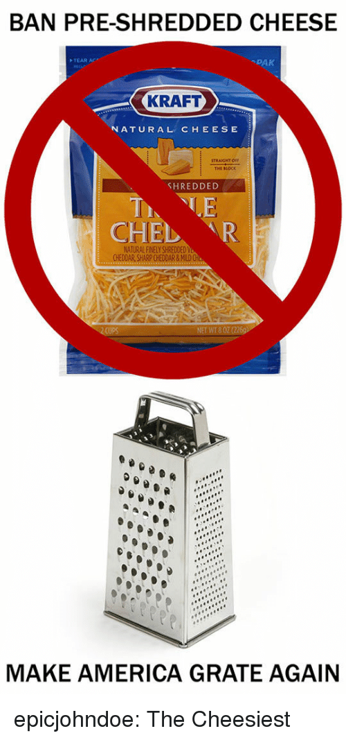 America, Tumblr, and Blog: BAN PRE-SHREDDED CHEESE  TEAR AC  -PAK  KRAFT  NATURAL CHEESE  THE BLOCK  SHREDDED  CHEL R  NATURAL LY SHREDDED  NET WT8  MAKE AMERICA GRATE AGAIN epicjohndoe:  The Cheesiest