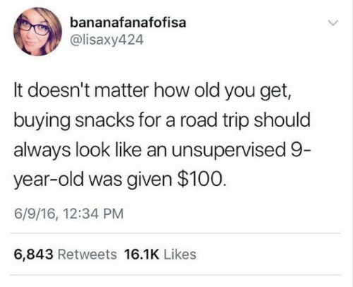 Old, How, and Road Trip: bananafanafofisa  @lisaxy424  It doesn't matter how old you get,  buying snacks for a road trip should  always look like an unsupervised 9-  year-old was given $100  6/9/16, 12:34 PM  6,843 Retweets 16.1K Likes