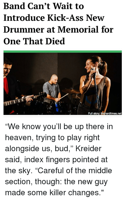 "drummer: Band Can't Wait to  Introduce Kick-Ass New  Drummer at Memorial for  One That Died  Full story: thehardtimes.net ""We know you'll be up there in heaven, trying to play right alongside us, bud,"" Kreider said, index fingers pointed at the sky. ""Careful of the middle section, though: the new guy made some killer changes."""