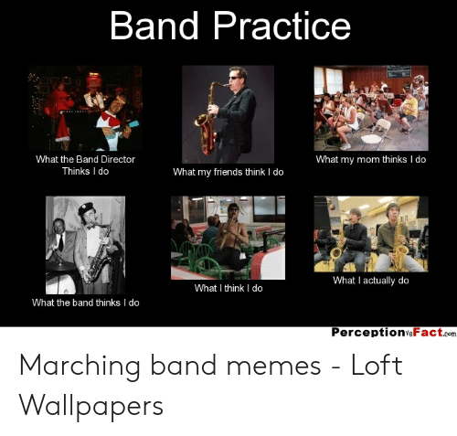 Marching Band Memes: Band Practice  What the Band Director  What my mom thinks I do  What my friends think I do  Thinks I do  What I actually do  What I think I do  What the band thinks I do  PerceptionvsFact.com Marching band memes - Loft Wallpapers