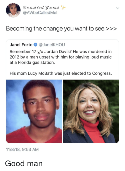 forte: Bandied Yems  @AVibeCalledMel  Becoming the change you want to see >>>  Janel Forte @JanelKHOU  Remember 17 y/o Jordan Davis? He was murdered in  2012 by a man upset with him for playing loud music  at a Florida gas station.  His mom Lucy McBath was just elected to Congress.  11/8/18, 9:53 AM Good man