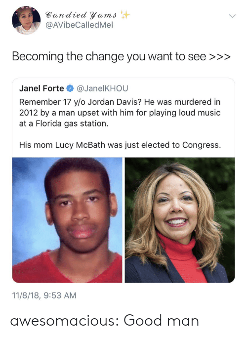 forte: Bandied Yems  @AVibeCalledMel  Becoming the change you want to see >>>  Janel Forte @JanelKHOU  Remember 17 y/o Jordan Davis? He was murdered in  2012 by a man upset with him for playing loud music  at a Florida gas station.  His mom Lucy McBath was just elected to Congress.  11/8/18, 9:53 AM awesomacious:  Good man