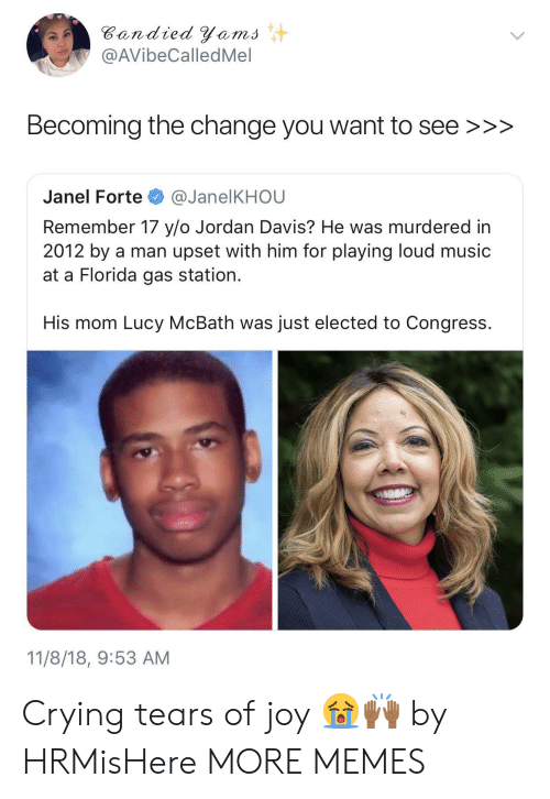 forte: Bandied Yems  @AVibeCalledMel  Becoming the change you want to see >>>  Janel Forte @JanelKHOU  Remember 17 y/o Jordan Davis? He was murdered in  2012 by a man upset with him for playing loud music  at a Florida gas station.  His mom Lucy McBath was just elected to Congress.  11/8/18, 9:53 AM Crying tears of joy 😭🙌🏾 by HRMisHere MORE MEMES