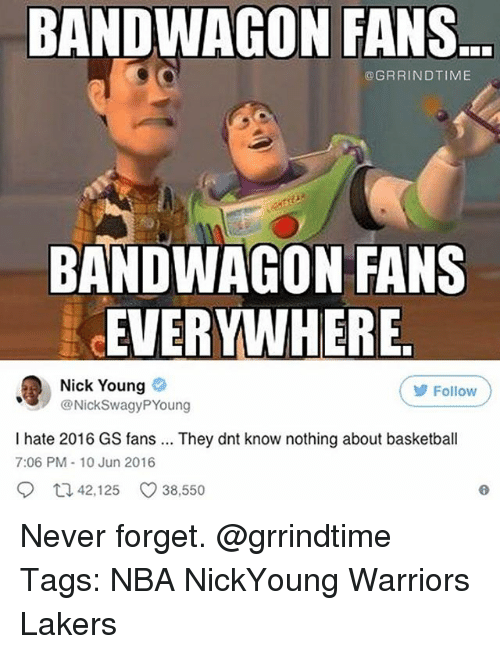 Bandwagoner: BANDWAGON FANS  BANDWAGON FANS  @GRRINDTIME  BANDWAGON FANS  EVERYWHERE  Nick Young  @NickSwagyPYoung  Follow  I hate 2016 GS fans. They dnt know nothing about basketball  7:06 PM-10 Jun 2016  42,125 C 38,550 Never forget. @grrindtime Tags: NBA NickYoung Warriors Lakers