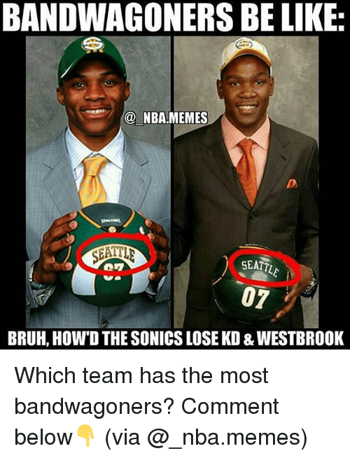 Nba Memes: BANDWAGONERS BE LIKE  @ NBA MEMES  SEATT  07  BRUH, HOW'D THE SONICS LOSE KD & WESTBROOK Which team has the most bandwagoners? Comment below👇 (via @_nba.memes)