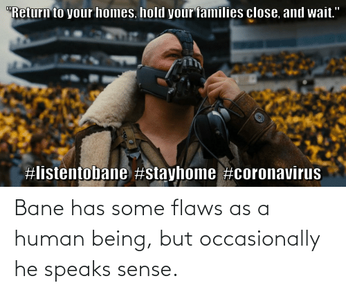 flaws: Bane has some flaws as a human being, but occasionally he speaks sense.