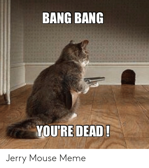 Jerry Mouse: BANG BANG  YOU'RE DEAD! Jerry Mouse Meme