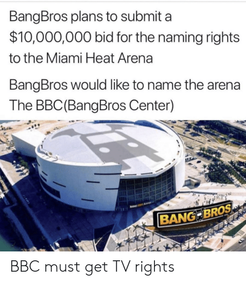 Miami Heat, Nba, and Heat: BangBros plans to submit a  $10,000,000 bid for the naming rights  to the Miami Heat Arena  BangBros would like to name the arena  The BBC (BangBros Center)  BANG BROS BBC must get TV rights