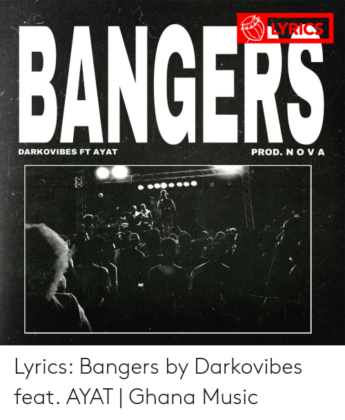 Darkovibes: BANGERS  LYRICS  DARKOVIBES FT AYAT  PROD. N O VA  7 Lyrics: Bangers by Darkovibes feat. AYAT | Ghana Music