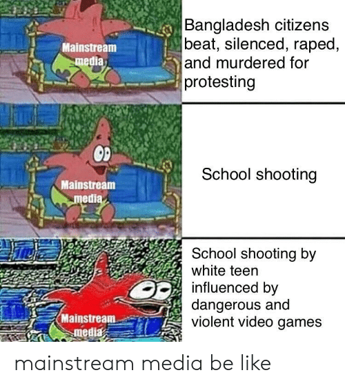 bangladesh: Bangladesh citizens  beat, silenced, raped,  and murdered for  protesting  Mainstream  media  School shooting  Mainstream  medi  School shooting by  white teen  influenced by  dangerous and  violent video games  Mainstream-er) mainstream media be like