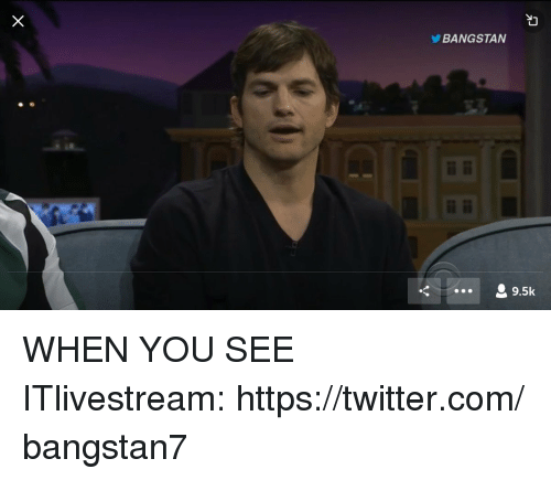 When you see it: BANGSTAN  9.5k WHEN YOU SEE ITlivestream: https://twitter.com/bangstan7