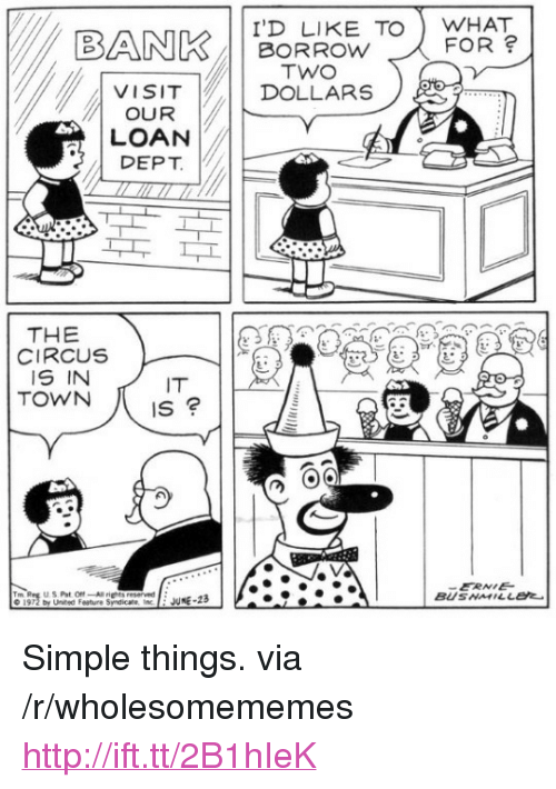 "the circus: BANK/11 BORROW TO  | VISIT | DOLLARS  I'D LIKE TOWHAT  FOR  TWO  OUR  LOAN  DEPT  THE  CIRCUS  IS IN  TOWN  IT  IS  ERNE  BUSNMILLEt  © 1972 by United Feature Syndicat' ine  : JUNE-23 <p>Simple things. via /r/wholesomememes <a href=""http://ift.tt/2B1hIeK"">http://ift.tt/2B1hIeK</a></p>"