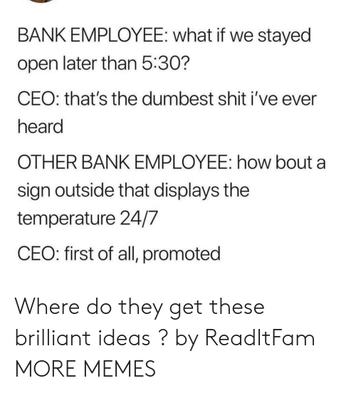Dank, Memes, and Shit: BANK EMPLOYEE: what if we stayed  open later than 5:30?  CEO: that's the dumbest shit i've ever  heard  OTHER BANK EMPLOYEE: how bout a  sign outside that displays the  temperature 24/7  CEO: first of all, promoted Where do they get these brilliant ideas ? by ReadItFam MORE MEMES