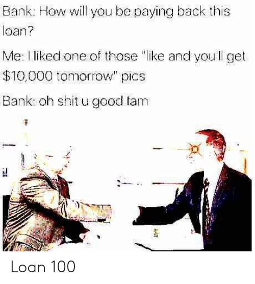 """Fam, Shit, and Bank: Bank: How will you be paying back this  loan?  Me: l liked one of those """"like and you'll get  $10,000 tomorrow"""" pics  Bank: oh shit u good fam Loan 100"""