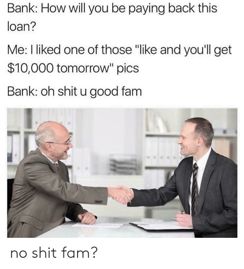 "No Shit: Bank: How will you be paying back this  loan?  Me: I liked one of those ""like and you'll get  $10,000 tomorrow"" pics  Bank: oh shit u good fam no shit fam?"