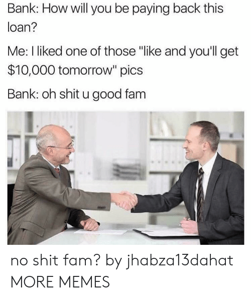 "No Shit: Bank: How will you be paying back this  loan?  Me: I liked one of those ""like and you'll get  $10,000 tomorrow"" pics  Bank: oh shit u good fam no shit fam? by jhabza13dahat MORE MEMES"
