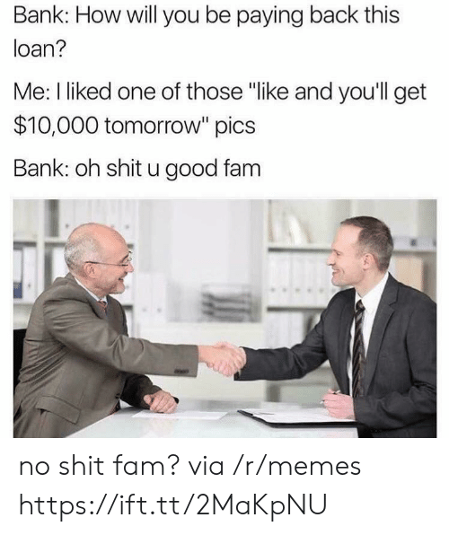 "Fam, Memes, and Bank: Bank: How will you be paying back this  loan?  Me: I liked one of those ""like and you'll get  $10,000 tomorrow"" pics  Bank: oh shit u good fam no shit fam? via /r/memes https://ift.tt/2MaKpNU"