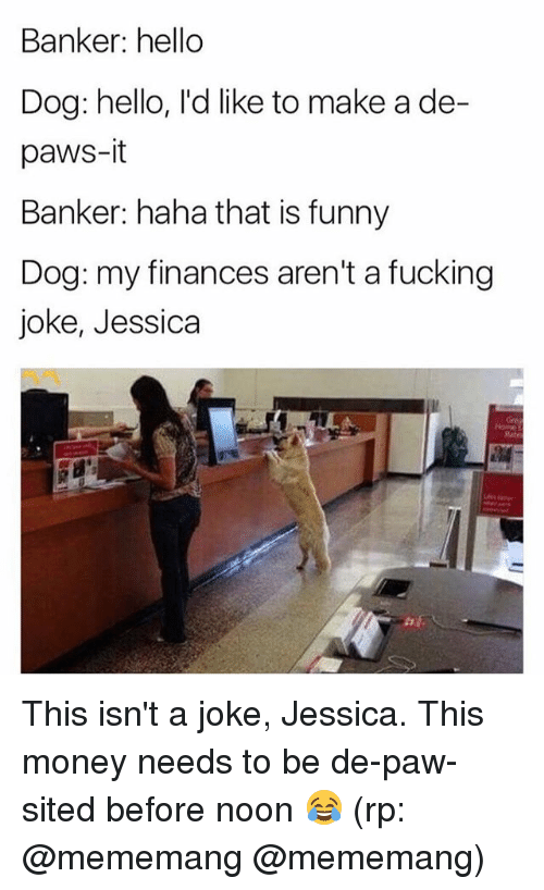 Pawing: Banker: hello  Dog: hello, l'd like to make a de-  paws-it  Banker: haha that is funny  Dog: my finances aren't a fucking  joke, Jessica This isn't a joke, Jessica. This money needs to be de-paw-sited before noon 😂 (rp: @mememang @mememang)