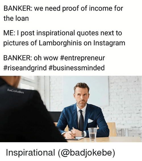Proofs: BANKER: we need proof of income for  the loan  ME: I post inspirational quotes next to  pictures of Lamborghinis on Instagram  BANKER: oh wow #entrepreneur  #riseandgrind #businessminded  BadJokeBen Inspirational (@badjokebe)