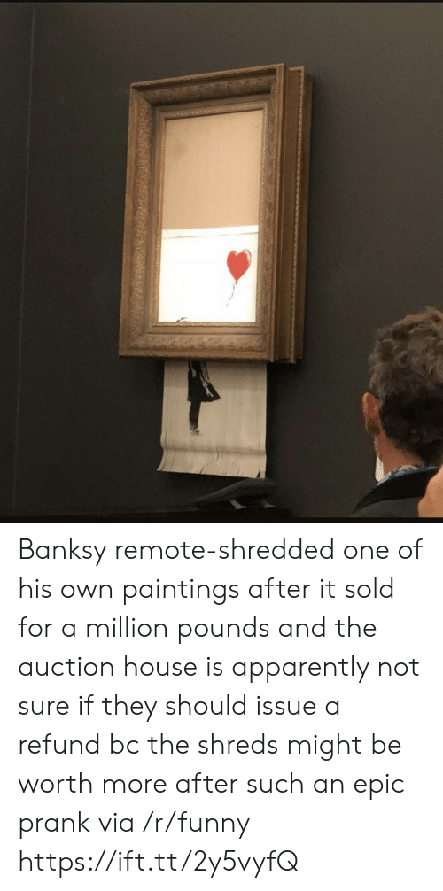 Apparently, Funny, and Paintings: Banksy remote-shredded one of his own paintings after it sold for a million pounds and the auction house is apparently not sure if they should issue a refund bc the shreds might be worth more after such an epic prank via /r/funny https://ift.tt/2y5vyfQ