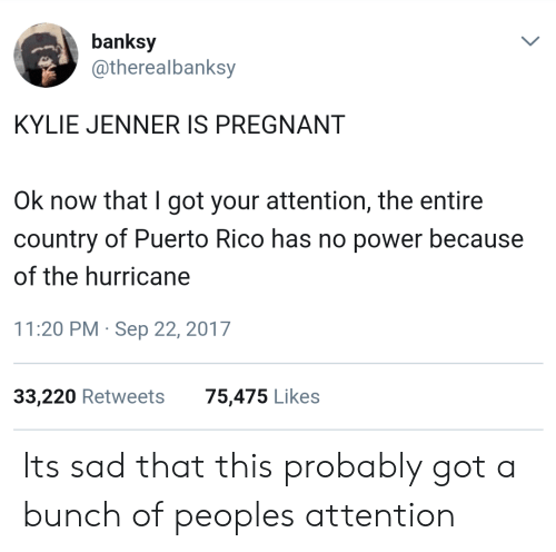 the hurricane: banksy  @therealbanksy  KYLIE JENNER IS PREGNANT  Ok now that I got your attention, the entire  country of Puerto Rico has no power because  of the hurricane  11:20 PM Sep 22, 2017  33,220 Retweets  75,475 Likes Its sad that this probably got a bunch of peoples attention
