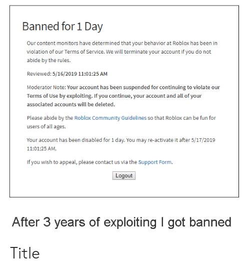 Community, Content, and Been: Banned for 1 Day  Our content monitors have determined that your behavior at Roblox has been in  violation of our Terms of Service. We will terminate your account if you do not  abide by the rules.  Reviewed: 5/16/2019 11:01:25 AM  Moderator Note: Your account has been suspended for continuing to violate our  Terms of Use by exploiting. If you continue, your account and all of your  associated accounts will be deleted.  Please abide by the Roblox Community Guidelines so that Roblox can be fun for  users of all ages.  Your account has been disabled for 1 day. You may re-activate it after 5/17/2019  11:01:25 AM  If you wish to appeal, please contact us via the Support Form.  Logout  After 3 years of exploiting I got banned Title