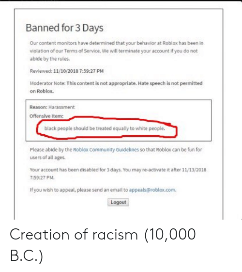 Community, Racism, and Black: Banned for 3 Days  Our content monitors have determined that your behavior at Roblax has been in  violation of our Terms of Service. We will terminate your account if you do not  abide by the rules.  Reviewed: 11/10/2018 7:59:27 PM  Moderator Note: This content is not appropriate. Hate speech is not permitted  on Roblox.  Reason: Harassment  Offensive Item:  black people should be treated equally to white peaple.  Please abide by the Roblox Community Guidelines so that Roblox can be fun for  users of all ages.  Your account has been disabled for 3 days. You may re-activate it after 11/13/2018  7:59:27 PM.  If you wish to appeal, please send an email to appeals@roblox.com  Logout Creation of racism (10,000 B.C.)