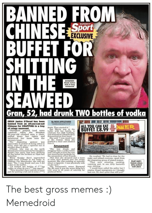 "Gross Memes: BANNED FROM  CHINESE Sort  BUFFET FOR  SHITTING  IN THE  SEAWEED  SUNDAY  EXCLUSIVE  SICKENER  Drunk Janice  shat in busy  restaurant  Gran, 52, had drunk TWO bottles of vodka  GRAN Janice O'Dowd has been  By NICK APPLEYARD  nick@sundaysport.co.uk  banned from an all-you-can-eat  Chinese for CRAPPING in a tray  of crispy seaweed.  Onlookers gasped (and  vomited) when the  52-year-old climbed onto a chair,  pulled down  splattered her  savoury treat  The  ent  ter she nut a cigarette out in  another diner's drink.  ODowd, who was at the north  Manchester restaurant for her daughter  Steph's hen party, had been drinking  all day before the incident at 10pm last  Saturday  When Sunday Sport, approached  ruddy-faced ODowd at her home in  Oldham. Gtr Manchester, she told our  man: Yos, I was drunk and yes, I did  ALL  DuER  ALL YOU CAN EAT  DAY  drink. They started it.  BUFFET £8.99  EVERY  DAY  Sue Harris was at the  buffet with her family, to-  celebrate her 40th birthday  and witnessed ODowd's dirty  some  drunken  demonstration first hand.  her tights and  the  She said: I was stood next  to  mess  onto  grabbed a chair and elimbed.  disgusting  gesture  asker  was  onto it.  al  Amusement  ""She  swigging from a vodka bottle  and I thought at first she was  just mooning her backside for  the amusement of her friends.  ""But then she strained and a mass  of loose stool gushed onto the crispy  seaweed. She was cackling at someone  about a cigarette. I was physically sick  e spo  The  Ng. 60, says it was the worst thing he's  ever seen in 40 years of catering for  pisshead Brits  was drunk and  He recalled: We had to elose for the  night and refund everyone, apart from  the disgusting group of pissed women.  They  vomiting and, in one dirty bastard's  case, shitting  I would have called the police but I  employ illegal immigrants so I thought  best not. Er, don't print that will you?  PLOP SUEY  Eaterle where  dirty protest  took place  swearing. smoking,  were  I'd necked two bottles of ing  vodka, so what do you cing expect?  They shouldn't have told me to leave  just for putting a tab out in some c  restaurant's owner Raymond The best gross memes :) Memedroid"