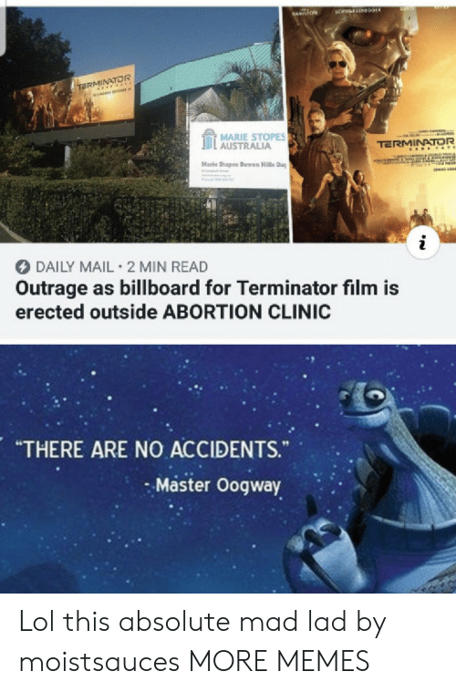 "marie: BANS  3CHWAFZEN09ER  HAMILTON  TERMINATOR  MARIE STOPES  AUSTRALIA  TERMINATOR  A E &TE  Marle Stopes Bowen Halls Day  IReCOTF  i  DAILY MAIL 2 MIN READ  Outrage as billboard for Terminator film is  erected outside ABORTION CLINIC  ARE NO ACCIDENTS.  ""THERE  ""  Master Oogway Lol this absolute mad lad by moistsauces MORE MEMES"