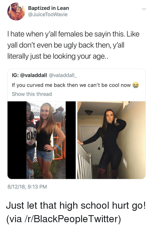 Blackpeopletwitter, Lean, and School: Baptized in Lean  @JuiceTooWavie  I hate when y'all females be sayin this. Like  yall don't even be ugly back then, y'all  literally just be looking your age..  IG: @valaddall @valaddall_  If you curved me back then we can't be cool now  Show this thread  IJ  8/12/18, 9:13 PM Just let that high school hurt go! (via /r/BlackPeopleTwitter)