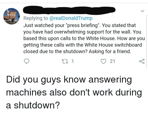 "White House, Work, and House: BAR B-O  Replying to @realDonaldTrump  Just watched your ""press briefing"". You stated that  you have had overwhelming support for the wall. You  based this upon calls to the White House. How are you  getting these calls with the White House switchboard  closed due to the shutdown? Asking for a friend  21"