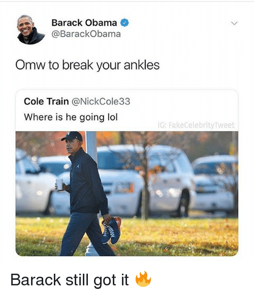 Funny, Lol, and Obama: Barack Obama <  @BarackObama  Omw to break your ankles  Cole Train @NickCole33  Where is he going lol  G: FakeCelebrityTweet Barack still got it 🔥