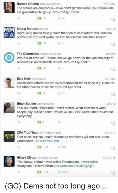 """ezra klein: Barack Obama  Barackobama  12/15/09  The stakes are enormous-if we don't get this done, your premiums  are guaranteed to go up. http://bit.ly/5z9oXL  121  MM  Media Matters  mmfa  2/25/10  Right-wing media falsely claim that health care reform will increase  FA  premiums: http://bit.ly/a6Zi7e #p2 ne #hcr #health  102  41  The Democrats  rats  12/1/09  D WaPo's @EzraKlein: """"premiums will go down for the vast majority of  Americans"""" under health reform. http://bit.ly/7ZefiP  t 108  41  Ezra Klein  Gezraklein  Health-care reform will not be remembered for its price tag. Here are  the other pieces to watch: http//bit.ly/37vof4  13 19  Brian Beutler  abrianbeutler  2/25/10  This isn't hard. """"Premiums"""" don't matter. What matters is what  people pay out of pocket, which will be LESS under thcr for almost  everybody.  OFA Truth Team  COFATruth Team  10/16/12  TRUTH  Fact checkers: No, health insurance premiums wi  not rise under  TEAM  Obamacare. OFA. BO/pFAbf8  ta, 1,121  589  Hillary Clinton  aHillaryclinton  You know, before it was called Obamacare, it was called  Hillary care."""" #DemDebate pic.twitter.comTfalvkgAgo  t 1,110  2,272 (GC) Dems not too long ago..."""