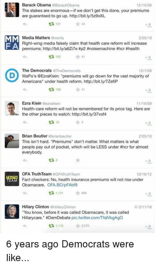 """ezra klein: Barack Obama  BarackObama  12/15/09  The stakes are enormous  we don't get this done, your premiums  are guaranteed to go up. http://bit.ly/5z9oXL  121  MM  Media Matters  amma  2/25/10  Right-wing media falsely claim that health care reform will increase  F A  premiums: http://bit.ly/a6Zi7e #p2 #noisemachine #hcr #health  102 41  The Democrats  aTheDemocrats  12/1/09  D WaPo's @EzraKlein: """"premiums will go down for the vast majority of  Americans"""" under health reform. http://bit.ly/7ZefiP  ta, 108  Ezra Klein  eezraklein  11/18/09  t Health-care reform will not be remembered for its price tag. Here are  the other pieces to watch: http://bit.ly/37vof4  t 19  Brian Beutler  brianbeutler  2/25/10  This isn't hard. """"Premiums"""" don't matter. What matters is what  people pay out of pocket, which will be LESS under #hcr for almost  everybody.  OFA TruthTeam COFATruth Team  10/16/12  TRUTH  Fact checkers: No, health insurance premiums will not rise under  TEAM  Obamacare. OFA BO/pFAbf8  ta, 1,121  589  Hillary Clinton  Hilary Clinton  You know, before it was called Obama care, it was called  Hillary care."""" HDemDebate pic.twitter.comITfaIVkgAgo  1.110  tr 2,272 6 years ago Democrats were like..."""