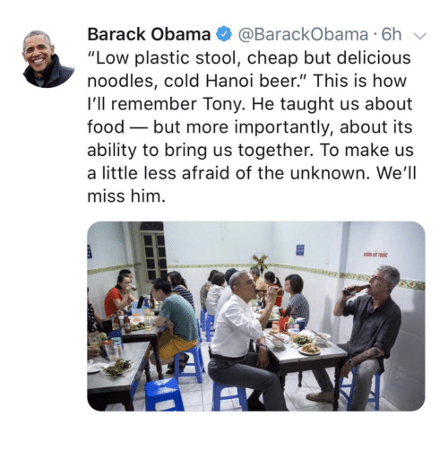 "stool: Barack Obama @BarackObama 6h  ""Low plastic stool, cheap but delicious  noodles, cold Hanoi beer."" This is how  l'll remember Tony. He taught us about  food - but more importantly, about its  ability to bring us together. To make us  a little less afraid of the unknown. We'll  miss him"