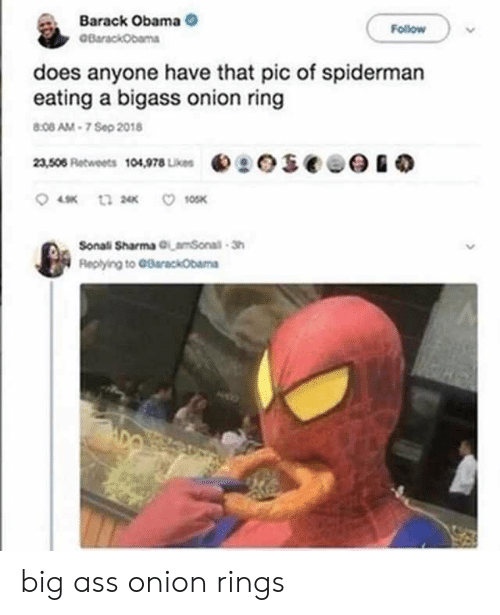 Onion: Barack Obama  BarackObama  Follow  does anyone have that pic of spiderman  eating a bigass onion ring  8:08 AM-7 Sep 2018  eseee  23,506 Retweets 104,978 Likes  10SK  t3 2  Sonali Sharma GLamSonal-Sh  Replying to GBarackObama big ass onion rings