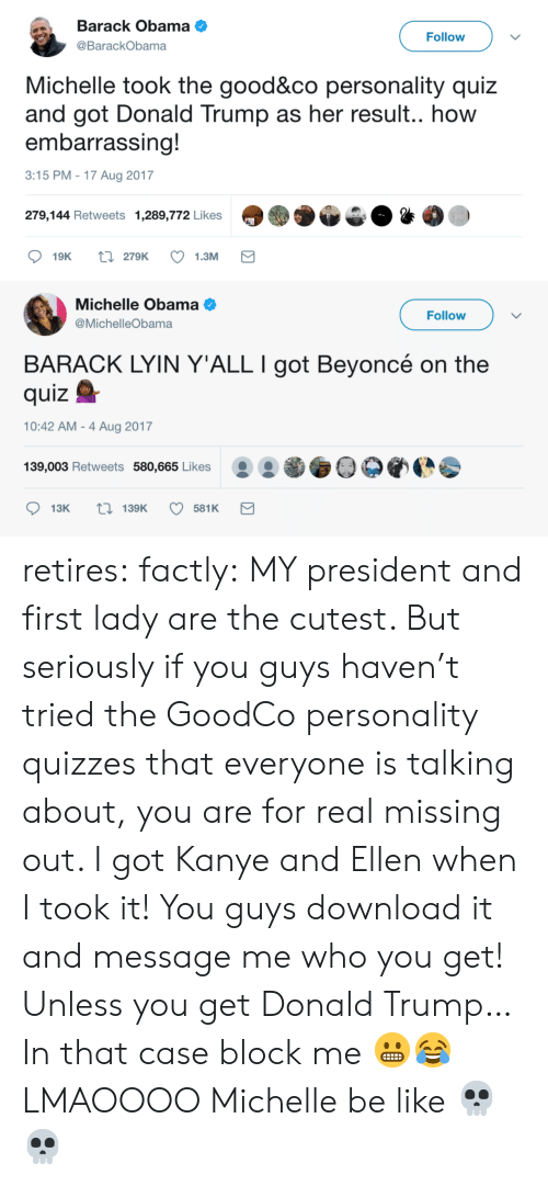 Be Like, Beyonce, and Donald Trump: Barack Obama  @BarackObama  Follow  Michelle took the good&co personality quiz  and got Donald Trump as her result.. how  embarrassing!  3:15 PM -17 Aug 2017  279,144 Retweets 1,289,772 Likes   Michelle Obama  @MichelleObama  Follow  BARACK LYIN Y'ALL I got Beyoncé on the  quizQ  10:42 AM - 4 Aug 2017  139,003 Retweets 580,665 Likes O0 retires:  factly: MY president and first lady are the cutest. But seriously if you guys haven't tried the GoodCo personality quizzes that everyone is talking about, you are for real missing out. I got Kanye and Ellen when I took it! You guys download it and message me who you get! Unless you get Donald Trump… In that case block me 😬😂 LMAOOOO Michelle be like 💀💀