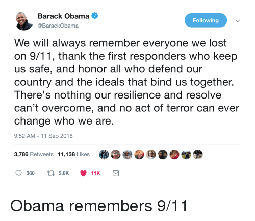 Bind: Barack Obama  @BarackObama  Following  We will always remember everyone we lost  on 9/11, thank the first responders who keep  us safe, and honor all who defend our  country and the ideals that bind us together.  There's nothing our resilience and resolve  can't overcome, and no act of terror can ever  change who we are  9:52 AM -11 Sep 2018  3,786 Retweets  11,138 Likes  .  »眷参団 D.闥金  366  t 3.8K  11K Obama remembers 9/11