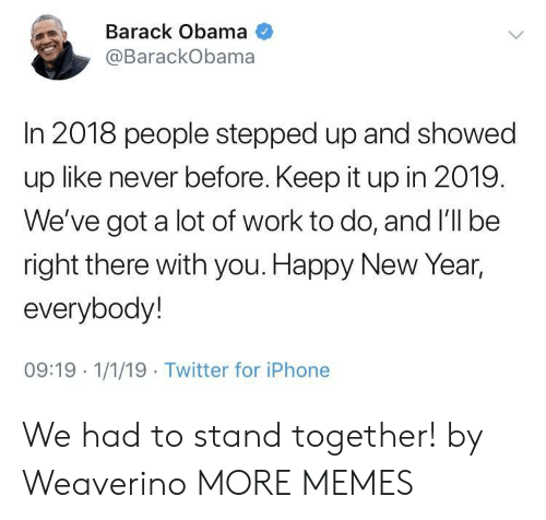 Keep It Up: Barack Obama  @BarackObama  In 2018 people stepped up and showed  up like never before. Keep it up in 2019.  We've got a lot of work to do, and I'll be  right there with you. Happy New Year,  everybody!  09:19 1/1/19 Twitter for iPhone We had to stand together! by Weaverino MORE MEMES