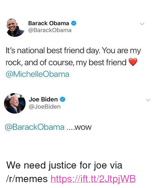 "best friend day: Barack Obama  @BarackObama  It's national best friend day. You are my  rock, and of course, my best friend  @MichelleObama  Joe Biden  @JoeBiden  @BarackObama .WOW <p>We need justice for joe via /r/memes <a href=""https://ift.tt/2JtpjWB"">https://ift.tt/2JtpjWB</a></p>"