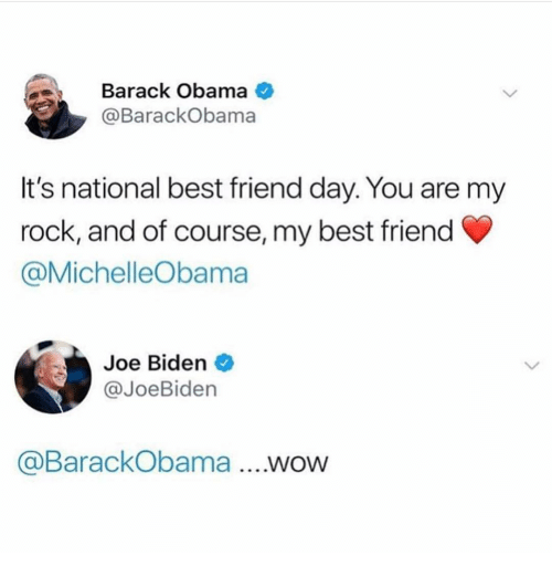 best friend day: Barack Obama  @BarackObama  It's national best friend day. You are my  rock, and of course, my best friend  @MichelleObama  Joe Biden  @JoeBiden  aBarackObama....WOW