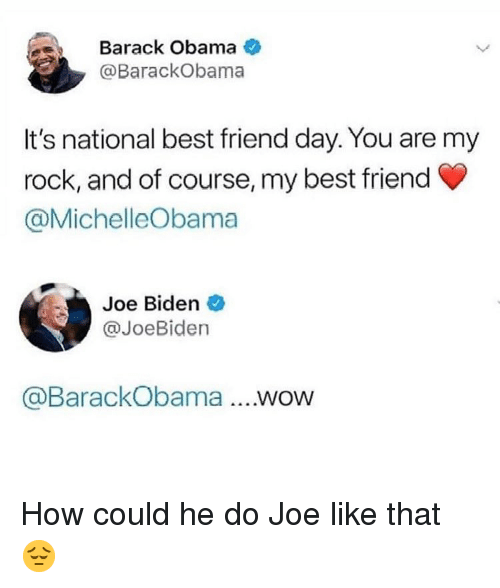 best friend day: Barack Obama  @BarackObama  It's national best friend day. You are my  rock, and of course, my best friend  @MichelleObama  Joe Biden  @JoeBiden  @BarackObama...wow How could he do Joe like that 😔