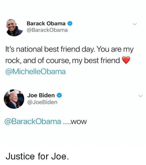 best friend day: Barack Obama  @BarackObama  It's national best friend day. You are my  rock, and of course, my best friend  @MichelleObama  Joe Biden  @JoeBiden  @BarackObama ...WOW Justice for Joe.