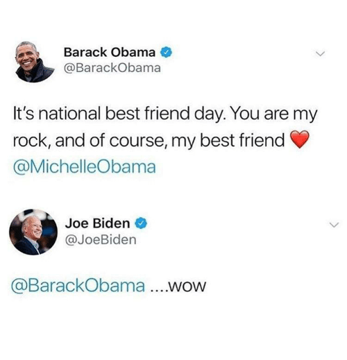 best friend day: Barack Obama  @BarackObama  It's national best friend day. You are my  rock, and of course, my best friend  @MichelleObama  Joe Biden  @JoeBiden  @BarackObama .WOW