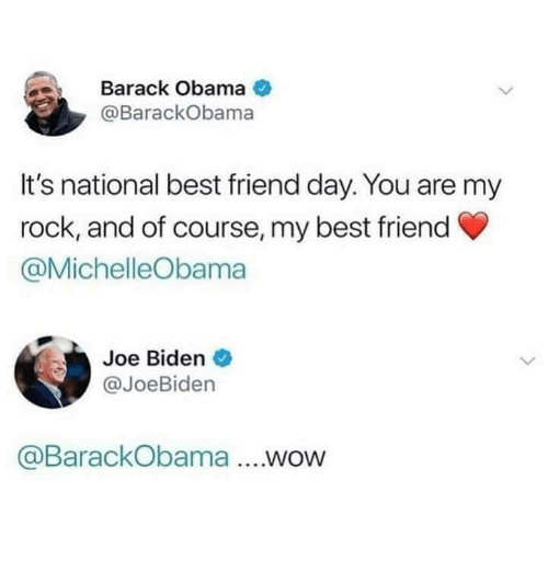 best friend day: Barack Obama  @BarackObama  It's national best friend day. You are my  rock, and of course, my best friend  @MichelleObama  Joe Biden  @JoeBiden  @BarackObama ....wow