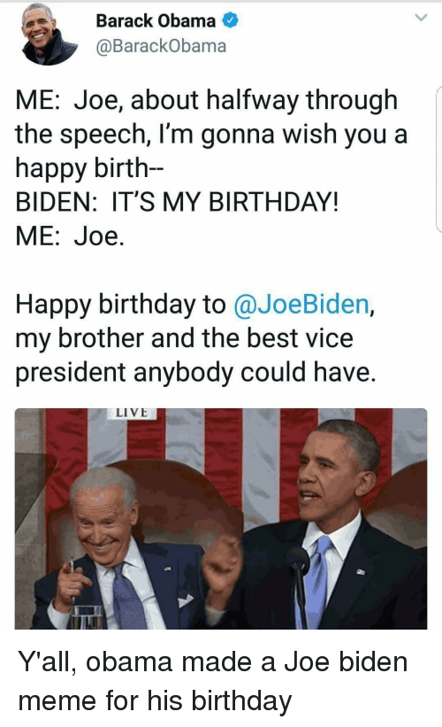 Birthday, Joe Biden, and Meme: Barack Obama  @BarackObama  ME: Joe, about halfway through  the speech, l'm gonna wish you a  happy birth-  BIDEN: IT'S MY BIRTHDAY!  ME:Joe.  Happy birthday to @JoeBiden,  my brother and the best vice  president anybody could have.  LIVE Y'all, obama made a Joe biden meme for his birthday