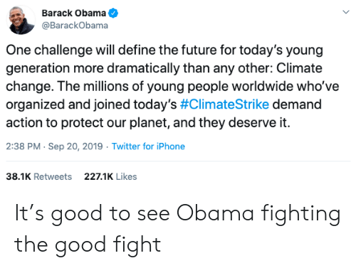 Future, Iphone, and Obama: Barack Obama  @BarackObama  One challenge will define the future for today's young  generation more dramatically than any other: Climate  change. The millions of young people worldwide who've  organized and joined today's #ClimateStrike demand  action to protect our planet, and they deserve it.  2:38 PM Sep 20, 2019 Twitter for iPhone  38.1K Retweets  227.1K Likes It's good to see Obama fighting the good fight