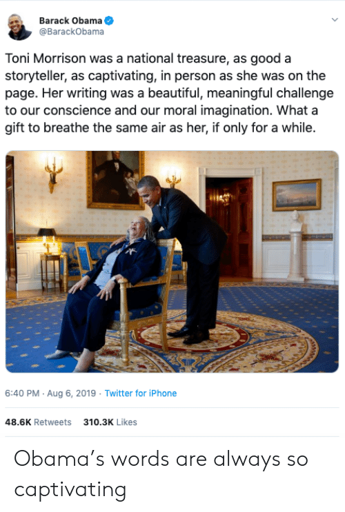 captivating: Barack Obama  @BarackObama  Toni Morrison was a national treasure, as good a  storyteller, as captivating, in person as she was on the  page. Her writing was a beautiful, meaningful challenge  to our conscience and our moral imagination. What a  gift to breathe the same air as her, if only for a while.  6:40 PM Aug 6, 2019 Twitter for iPhone  48.6K Retweets  310.3K Likes Obama's words are always so captivating